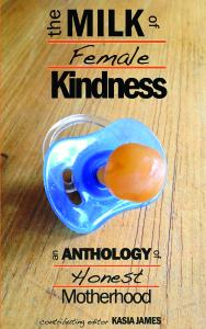 The Milk of Female Kindness: An Anthology of Honest Motherhood